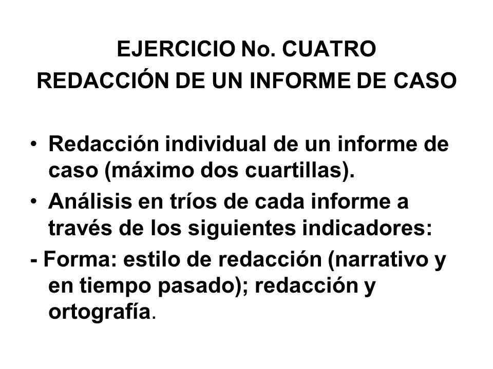 EJERCICIO No. CUATRO REDACCIÓN DE UN INFORME DE CASO Redacción individual de un informe de caso (máximo dos cuartillas). Análisis en tríos de cada inf