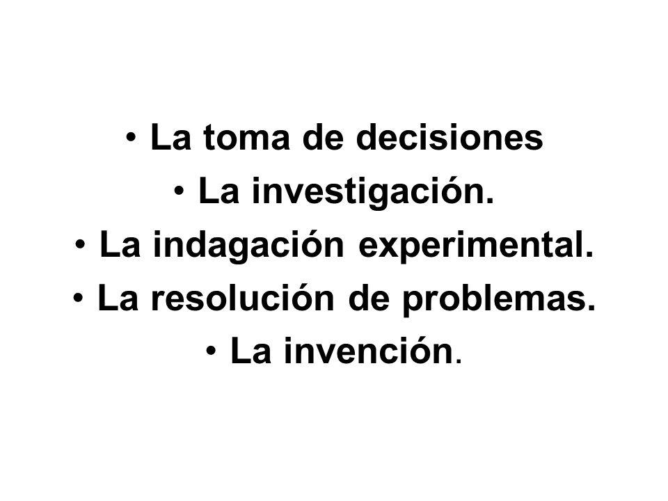 La toma de decisiones La investigación. La indagación experimental. La resolución de problemas. La invención.