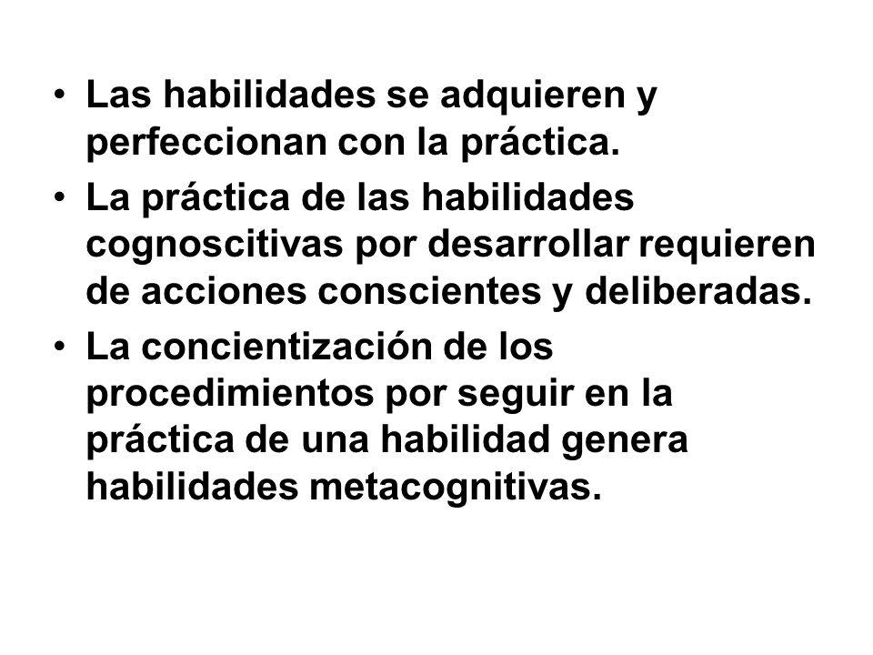 Las habilidades se adquieren y perfeccionan con la práctica. La práctica de las habilidades cognoscitivas por desarrollar requieren de acciones consci