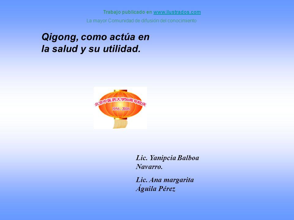 Lic. Yanipcia Balboa Navarro. Lic. Ana margarita Águila Pérez Qigong, como actúa en la salud y su utilidad. Trabajo publicado en www.ilustrados.comwww