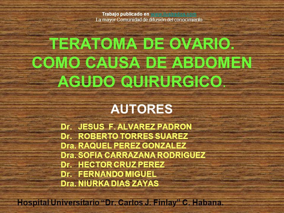 TERATOMA DE OVARIO. COMO CAUSA DE ABDOMEN AGUDO QUIRURGICO. AUTORES Dr. JESUS F. ALVAREZ PADRON Dr. ROBERTO TORRES SUAREZ Dra. RAQUEL PEREZ GONZALEZ D