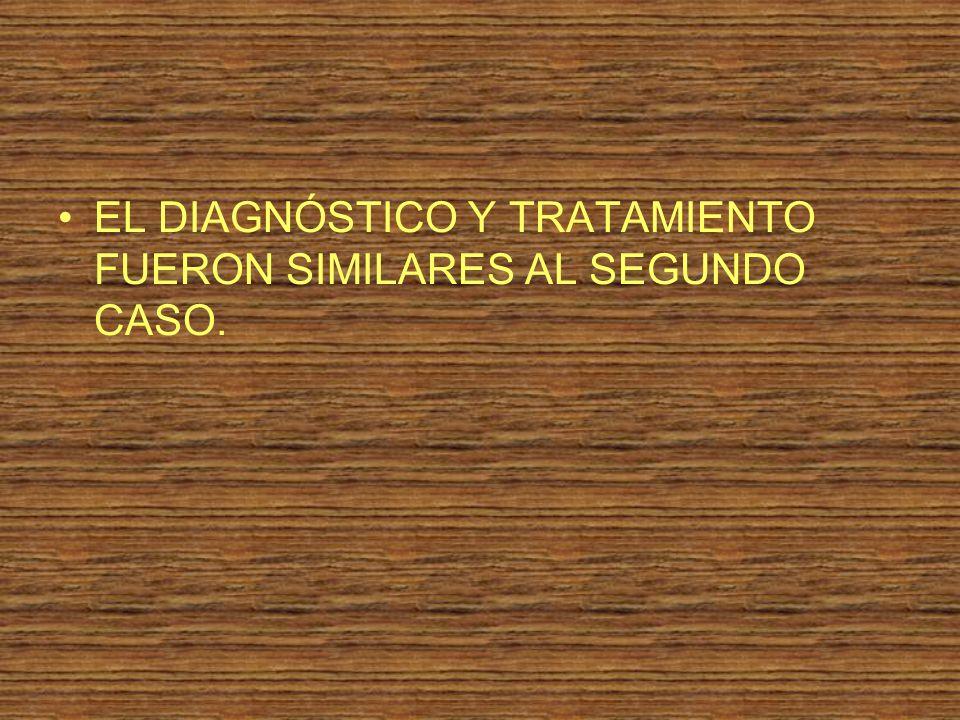 EL DIAGNÓSTICO Y TRATAMIENTO FUERON SIMILARES AL SEGUNDO CASO.