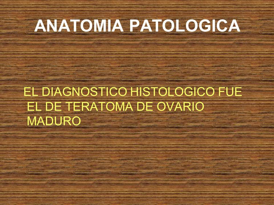 ANATOMIA PATOLOGICA EL DIAGNOSTICO HISTOLOGICO FUE EL DE TERATOMA DE OVARIO MADURO