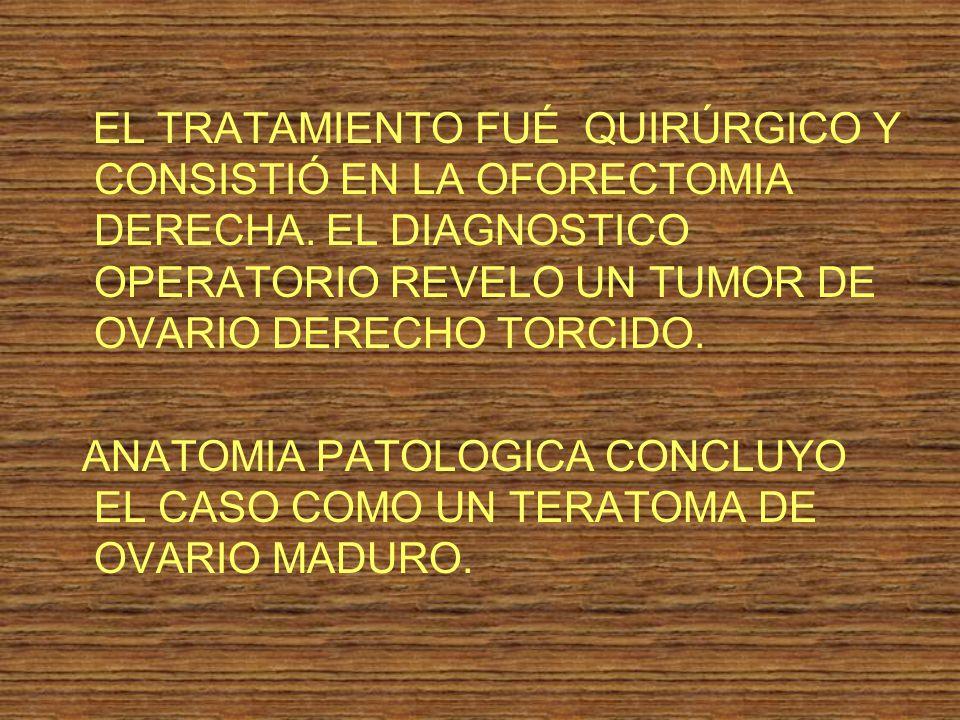 EL TRATAMIENTO FUÉ QUIRÚRGICO Y CONSISTIÓ EN LA OFORECTOMIA DERECHA. EL DIAGNOSTICO OPERATORIO REVELO UN TUMOR DE OVARIO DERECHO TORCIDO. ANATOMIA PAT