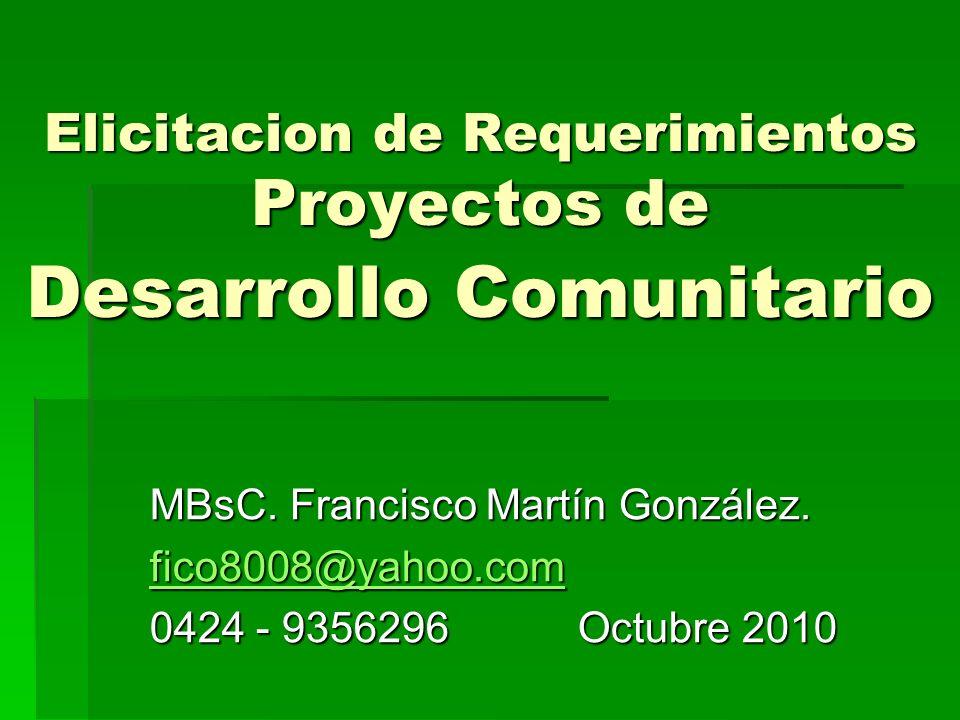 Elicitacion de Requerimientos Proyectos de Desarrollo Comunitario MBsC. Francisco Martín González. fico8008@yahoo.com 0424 - 9356296 Octubre 2010