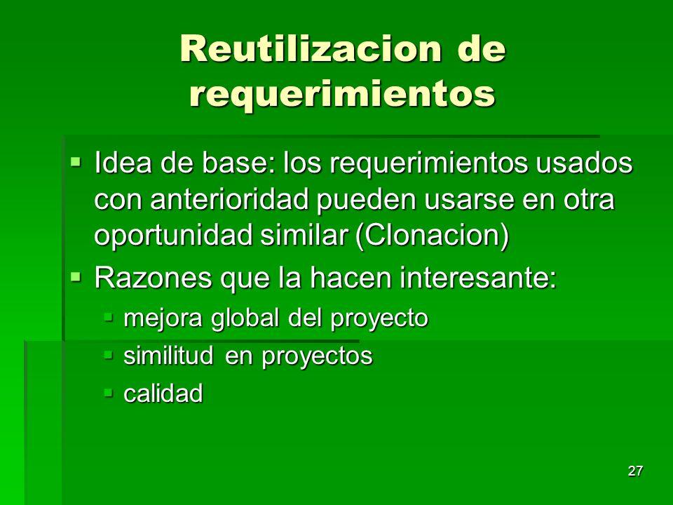 27 Reutilizacion de requerimientos Idea de base: los requerimientos usados con anterioridad pueden usarse en otra oportunidad similar (Clonacion) Idea