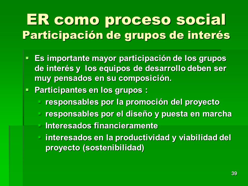 39 ER como proceso social Participación de grupos de interés Es importante mayor participación de los grupos de interés y los equipos de desarrollo de