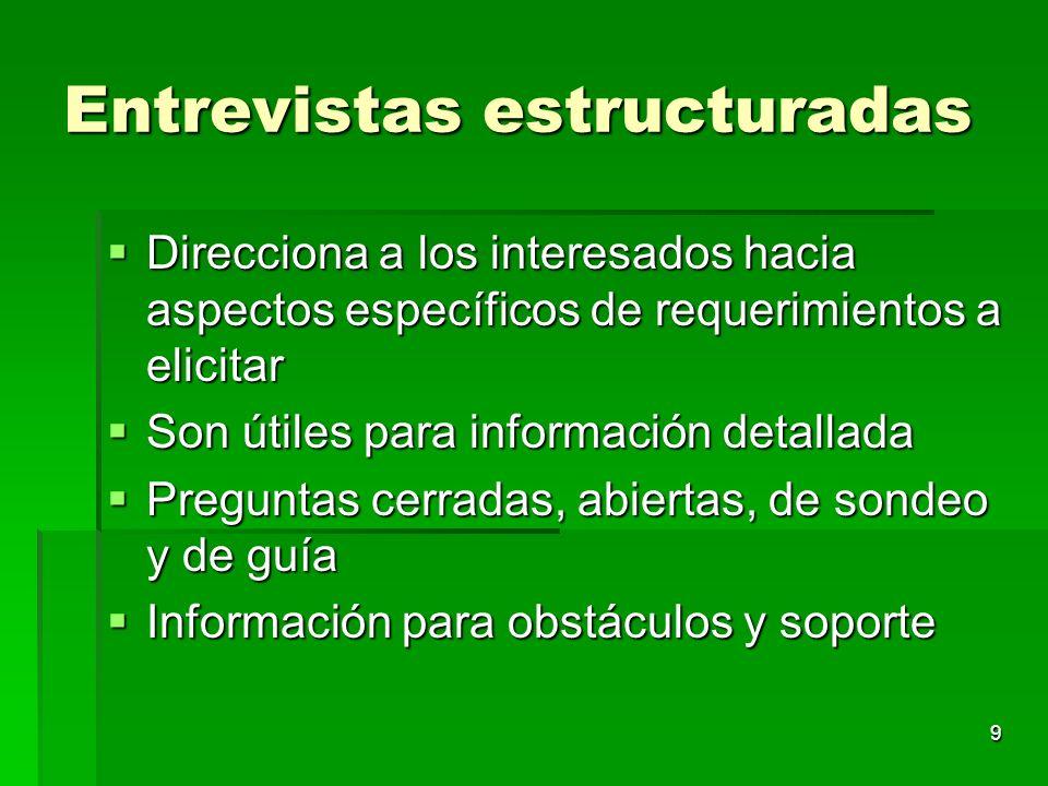 9 Entrevistas estructuradas Direcciona a los interesados hacia aspectos específicos de requerimientos a elicitar Direcciona a los interesados hacia as