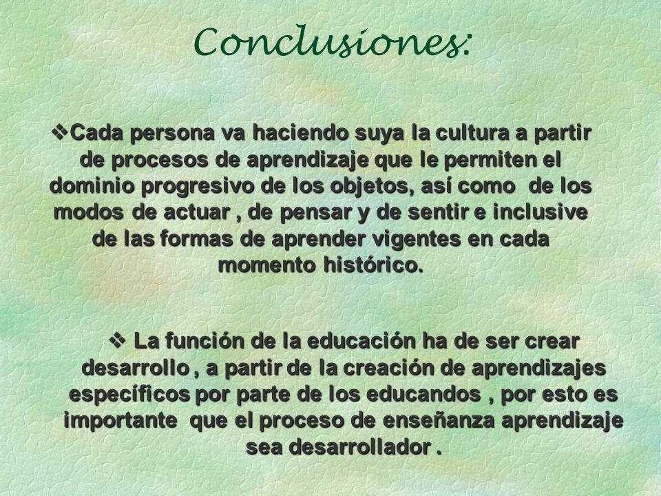 Conclusiones: Cada persona va haciendo suya la cultura a partir de procesos de aprendizaje que le permiten el dominio progresivo de los objetos, así c