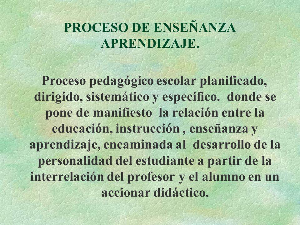 PROCESO DE ENSEÑANZA APRENDIZAJE. Proceso pedagógico escolar planificado, dirigido, sistemático y específico. donde se pone de manifiesto la relación