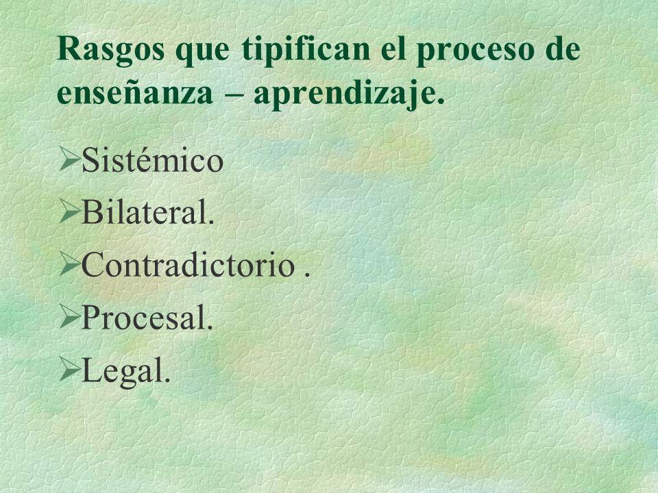 Rasgos que tipifican el proceso de enseñanza – aprendizaje. Sistémico Bilateral. Contradictorio. Procesal. Legal.
