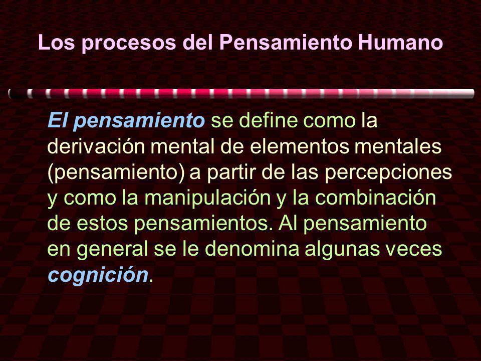 Los procesos del Pensamiento Humano El pensamiento se define como la derivación mental de elementos mentales (pensamiento) a partir de las percepcione
