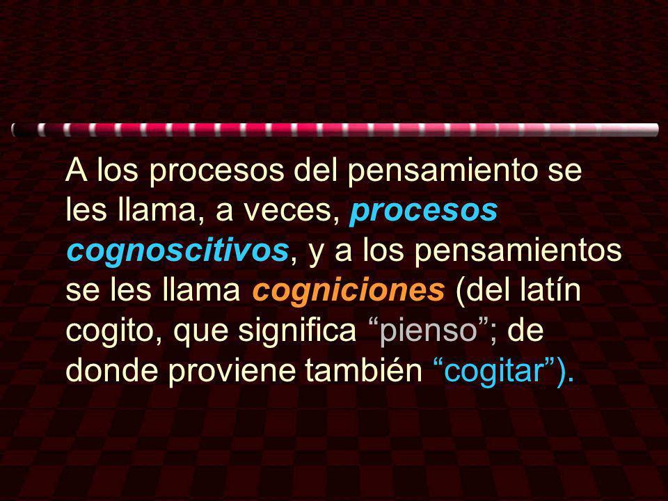 A los procesos del pensamiento se les llama, a veces, procesos cognoscitivos, y a los pensamientos se les llama cogniciones (del latín cogito, que sig