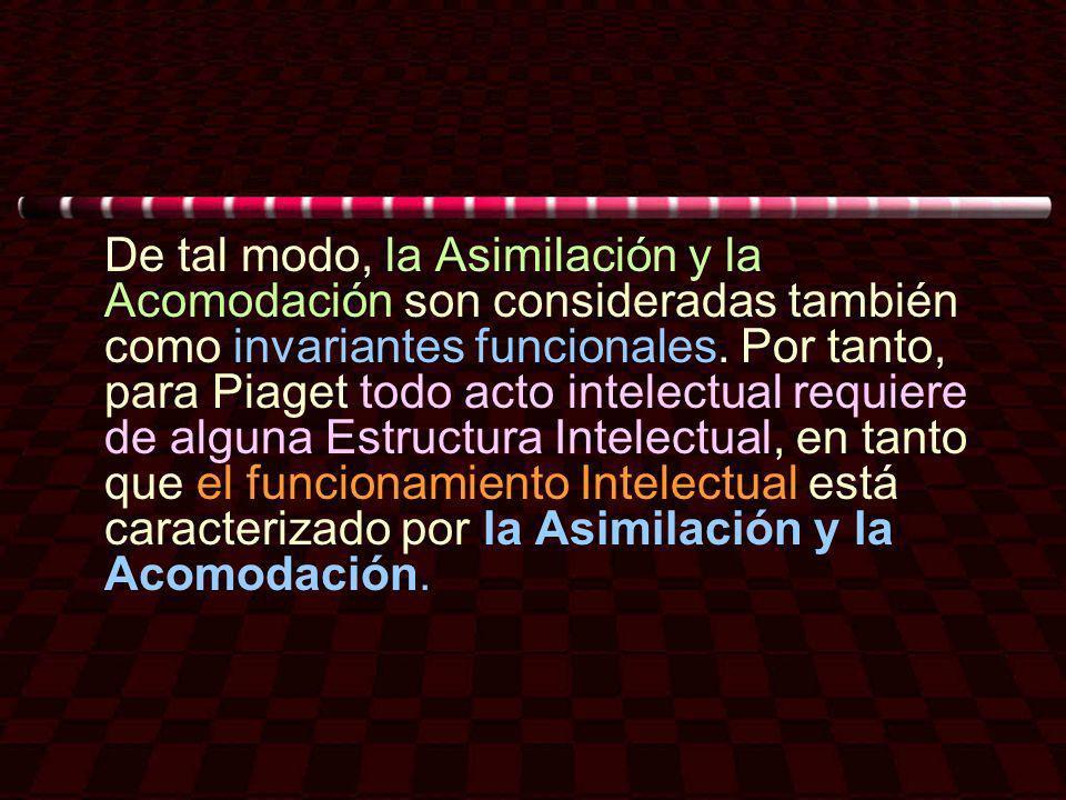 De tal modo, la Asimilación y la Acomodación son consideradas también como invariantes funcionales. Por tanto, para Piaget todo acto intelectual requi