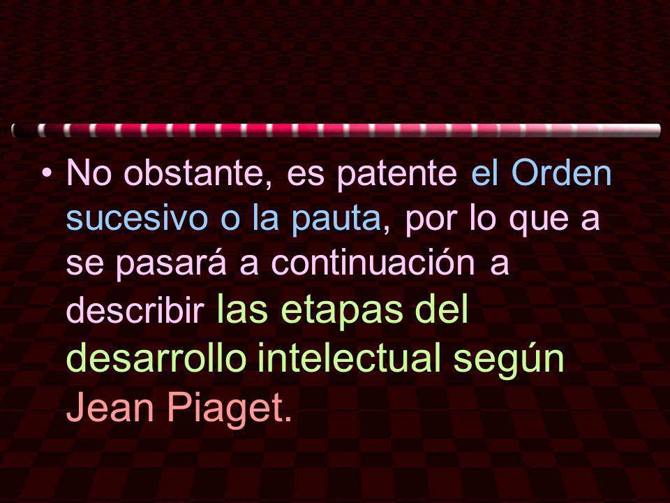 No obstante, es patente el Orden sucesivo o la pauta, por lo que a se pasará a continuación a describir las etapas del desarrollo intelectual según Je