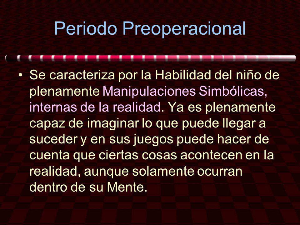 Periodo Preoperacional Se caracteriza por la Habilidad del niño de plenamente Manipulaciones Simbólicas, internas de la realidad. Ya es plenamente cap