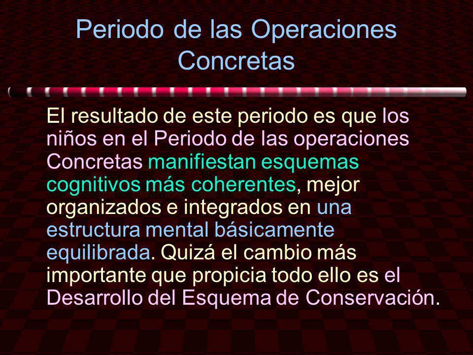 Periodo de las Operaciones Concretas El resultado de este periodo es que los niños en el Periodo de las operaciones Concretas manifiestan esquemas cog