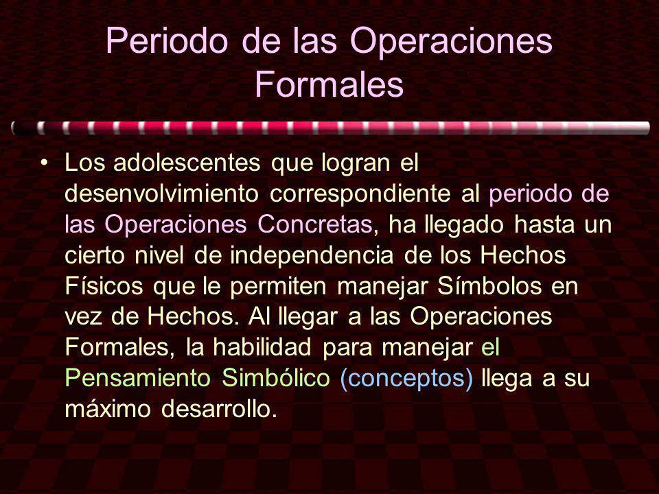 Periodo de las Operaciones Formales Los adolescentes que logran el desenvolvimiento correspondiente al periodo de las Operaciones Concretas, ha llegad