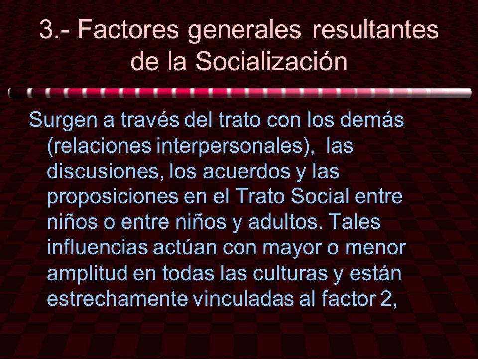 3.- Factores generales resultantes de la Socialización Surgen a través del trato con los demás (relaciones interpersonales), las discusiones, los acue