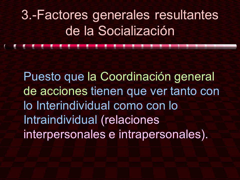 3.-Factores generales resultantes de la Socialización Puesto que la Coordinación general de acciones tienen que ver tanto con lo Interindividual como