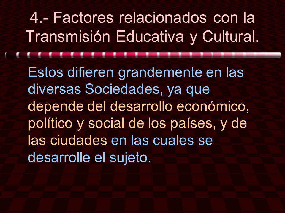 4.- Factores relacionados con la Transmisión Educativa y Cultural. Estos difieren grandemente en las diversas Sociedades, ya que depende del desarroll