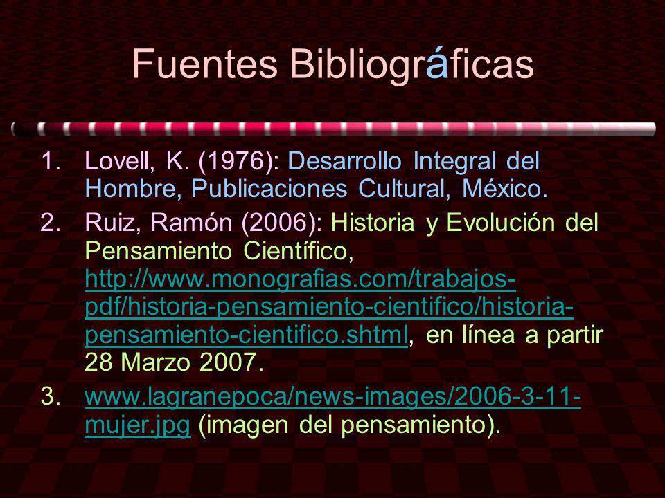 Fuentes Bibliogr á ficas 1.Lovell, K. (1976): Desarrollo Integral del Hombre, Publicaciones Cultural, México. 2.Ruiz, Ramón (2006): Historia y Evoluci