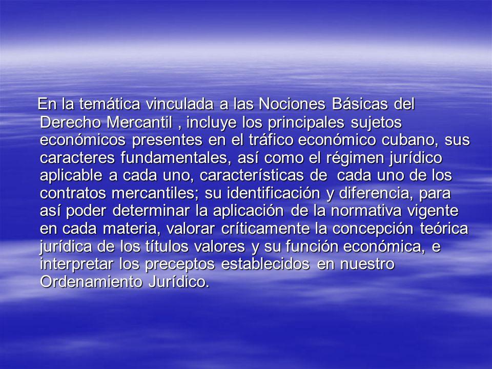 En la temática vinculada a las Nociones Básicas del Derecho Mercantil, incluye los principales sujetos económicos presentes en el tráfico económico cubano, sus caracteres fundamentales, así como el régimen jurídico aplicable a cada uno, características de cada uno de los contratos mercantiles; su identificación y diferencia, para así poder determinar la aplicación de la normativa vigente en cada materia, valorar críticamente la concepción teórica jurídica de los títulos valores y su función económica, e interpretar los preceptos establecidos en nuestro Ordenamiento Jurídico.