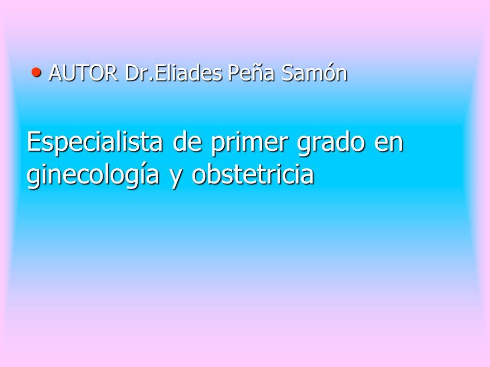 Especialista de primer grado en ginecología y obstetricia AUTOR Dr.Eliades Peña Samón AUTOR Dr.Eliades Peña Samón