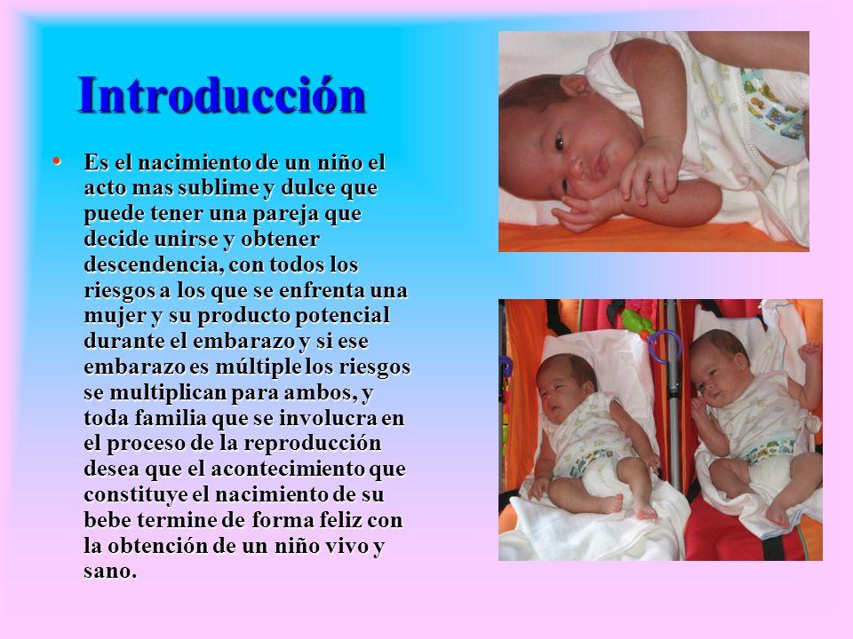 La frecuencia aproximada de los embarazos múltiples según Hellín es de 1 embarazo gemelar por cada 85 embarazos sencillos, siendo este colocado en el limite entre lo fisiológico y lo patológico, y el parto de gemelos constituye un estado limítrofe entre el parto normal y el distócico, contribuyendo de manera importante a la mortalidad peri natal que es 4 veces mayor que en el embarazo simple, debido a la frecuencia de prematuridad preclampsia, CIUR, sufrimiento fetal agudo y crónico y permadurez precoz, presentaciones anómalas, siendo igualmente mayor la morbilidad y mortalidad materna por preclampsia polihidramnios, anemia, inserción baja placentaria, atonia uterina, aumento de las operaciones obstétricas, todo esto unido al aumento en la aparición de embarazo gemelar en nuestra área nos motivo a realizar este estudio.