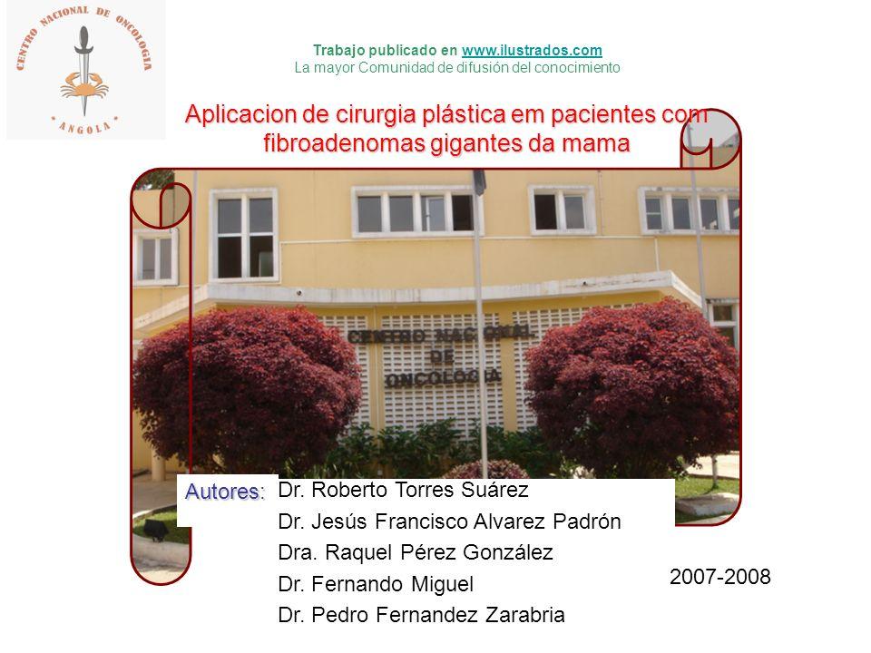 Aplicacion de cirurgia plástica em pacientes com fibroadenomas gigantes da mama Dr. Roberto Torres Suárez Dr. Jesús Francisco Alvarez Padrón Dra. Raqu
