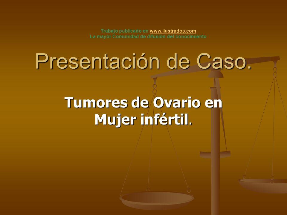 Presentación de Caso. Tumores de Ovario en Mujer infértil. Trabajo publicado en www.ilustrados.comwww.ilustrados.com La mayor Comunidad de difusión de