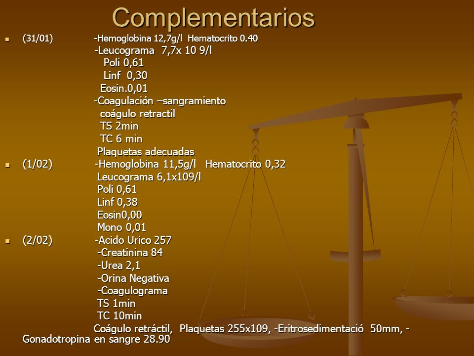 Complementarios (31/01) -Hemoglobina 12,7g/l Hematocrito 0.40 (31/01) -Hemoglobina 12,7g/l Hematocrito 0.40 -Leucograma 7,7x 10 9/l -Leucograma 7,7x 1
