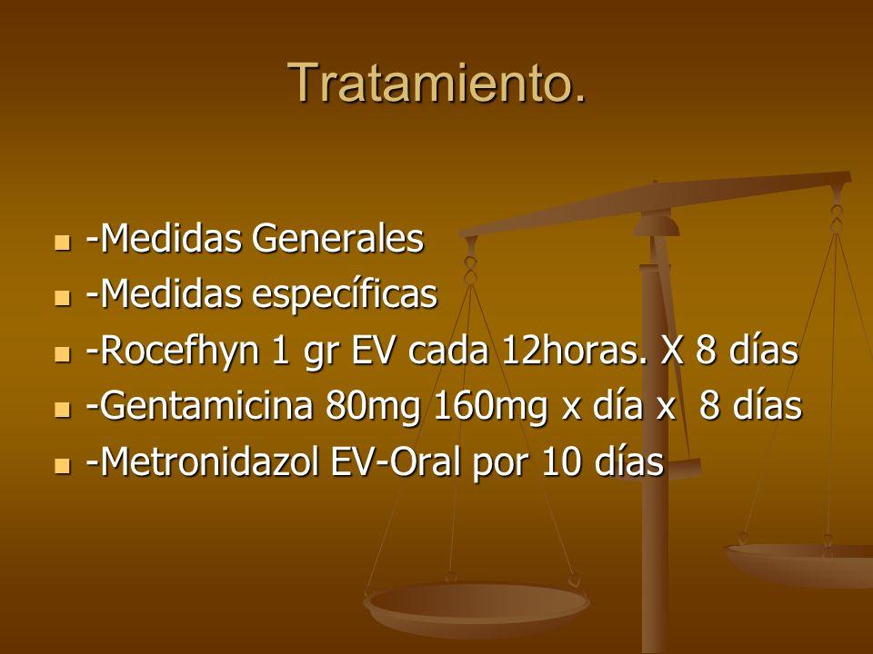 Tratamiento. -Medidas Generales -Medidas Generales -Medidas específicas -Medidas específicas -Rocefhyn 1 gr EV cada 12horas. X 8 días -Rocefhyn 1 gr E