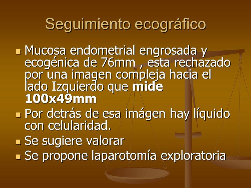 Seguimiento ecográfico Mucosa endometrial engrosada y ecogénica de 76mm, esta rechazado por una imagen compleja hacia el lado Izquierdo que mide 100x4