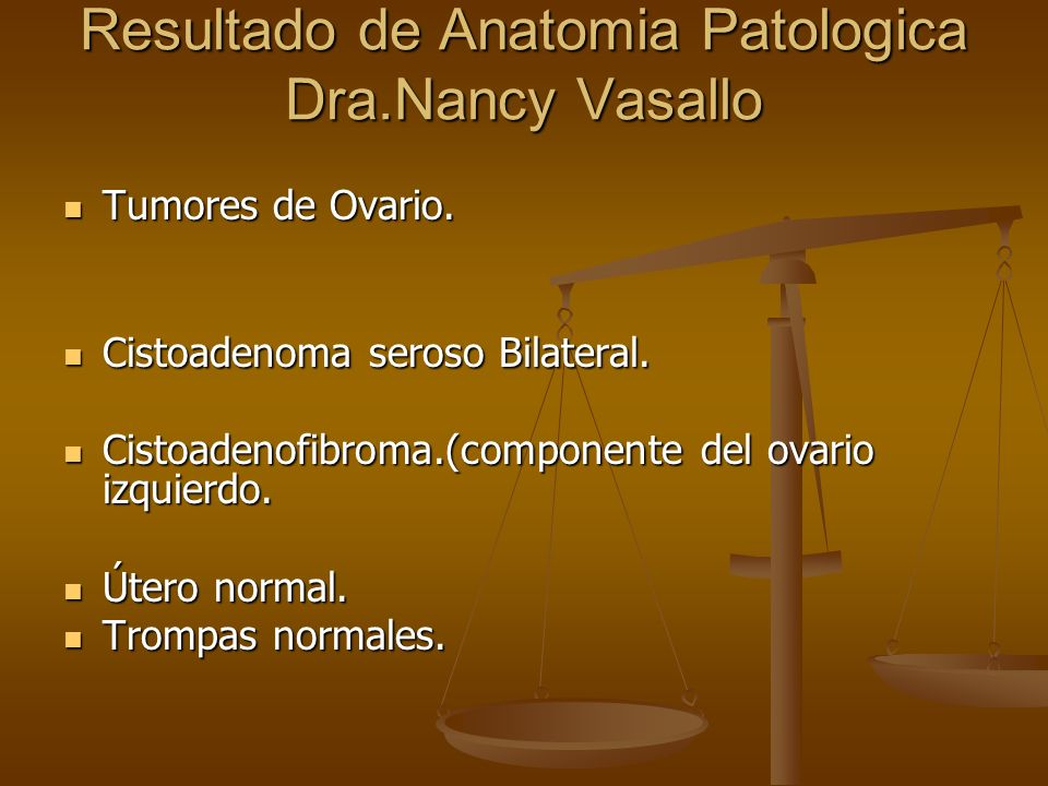 Resultado de Anatomia Patologica Dra.Nancy Vasallo Tumores de Ovario. Tumores de Ovario. Cistoadenoma seroso Bilateral. Cistoadenoma seroso Bilateral.
