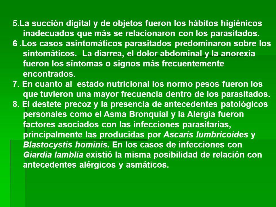 5.La succión digital y de objetos fueron los hábitos higiénicos inadecuados que más se relacionaron con los parasitados. 6.Los casos asintomáticos par