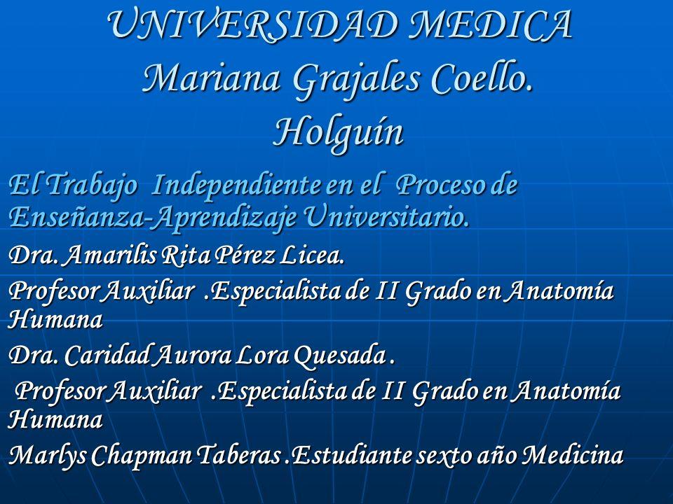 UNIVERSIDAD MEDICA Mariana Grajales Coello. Holguín El Trabajo Independiente en el Proceso de Enseñanza-Aprendizaje Universitario. Dra. Amarilis Rita