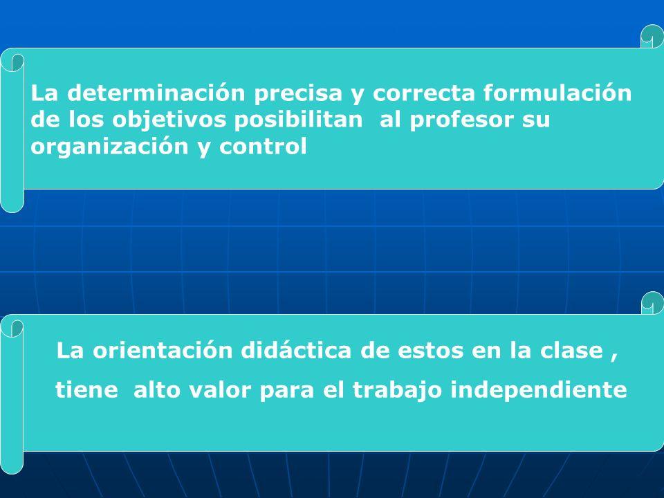 La determinación precisa y correcta formulación de los objetivos posibilitan al profesor su organización y control La orientación didáctica de estos e