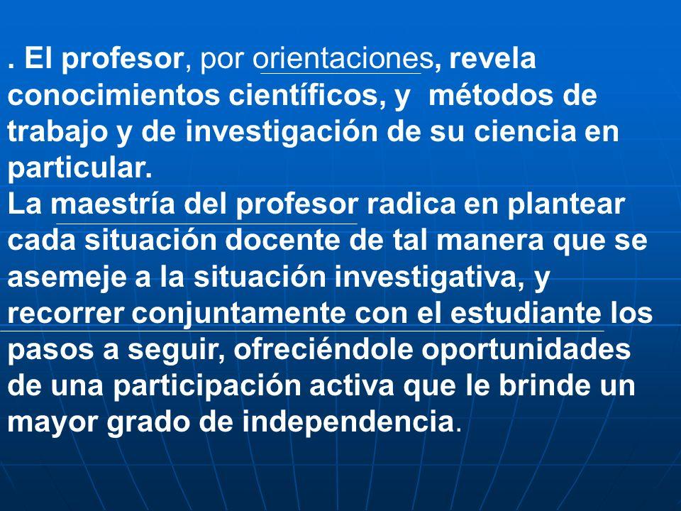 . El profesor, por orientaciones, revela conocimientos científicos, y métodos de trabajo y de investigación de su ciencia en particular. La maestría d