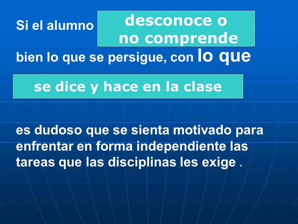 Si el alumno bien lo que se persigue, con lo que es dudoso que se sienta motivado para enfrentar en forma independiente las tareas que las disciplinas