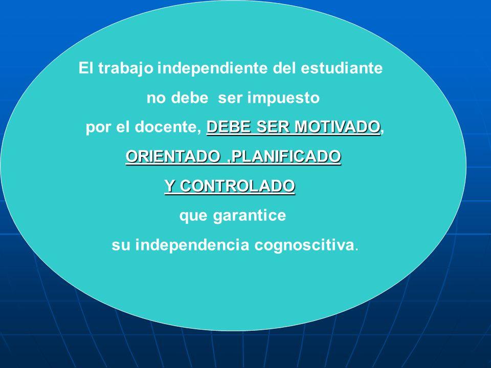 El trabajo independiente del estudiante no debe ser impuesto DEBE SER MOTIVADO por el docente, DEBE SER MOTIVADO, ORIENTADO,PLANIFICADO Y CONTROLADO q