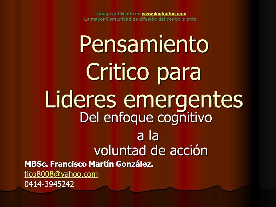 Pensamiento Critico para Lideres emergentes Del enfoque cognitivo a la voluntad de acción a la voluntad de acción MBSc. Francisco Martín González. fic