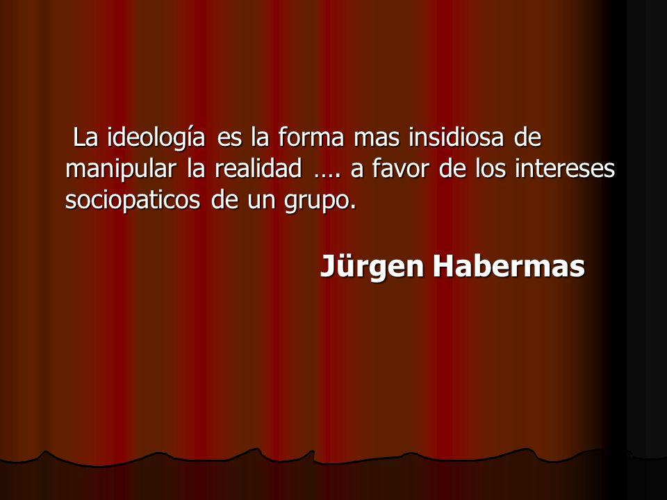 La ideología es la forma mas insidiosa de manipular la realidad …. a favor de los intereses sociopaticos de un grupo. La ideología es la forma mas ins