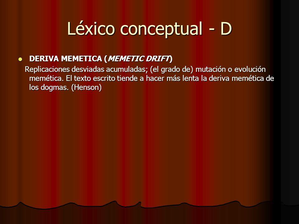 Léxico conceptual - D DERIVA MEMETICA (MEMETIC DRIFT) DERIVA MEMETICA (MEMETIC DRIFT) Replicaciones desviadas acumuladas; (el grado de) mutación o evo