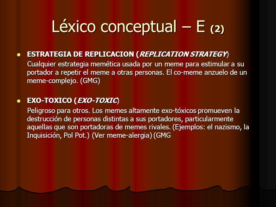 Léxico conceptual – E (2) ESTRATEGIA DE REPLICACION (REPLICATION STRATEGY) ESTRATEGIA DE REPLICACION (REPLICATION STRATEGY) Cualquier estrategia memét