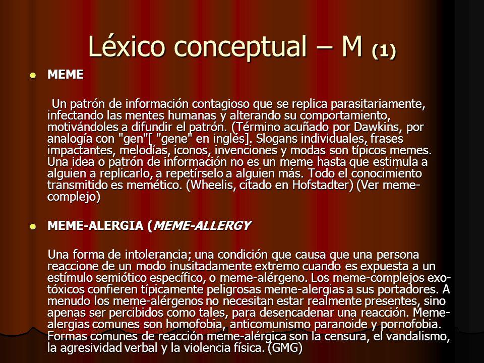 Léxico conceptual – M (1) MEME MEME Un patrón de información contagioso que se replica parasitariamente, infectando las mentes humanas y alterando su