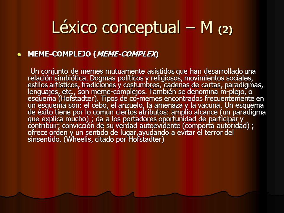 Léxico conceptual – M (2) MEME-COMPLEJO (MEME-COMPLEX) MEME-COMPLEJO (MEME-COMPLEX) Un conjunto de memes mutuamente asistidos que han desarrollado una