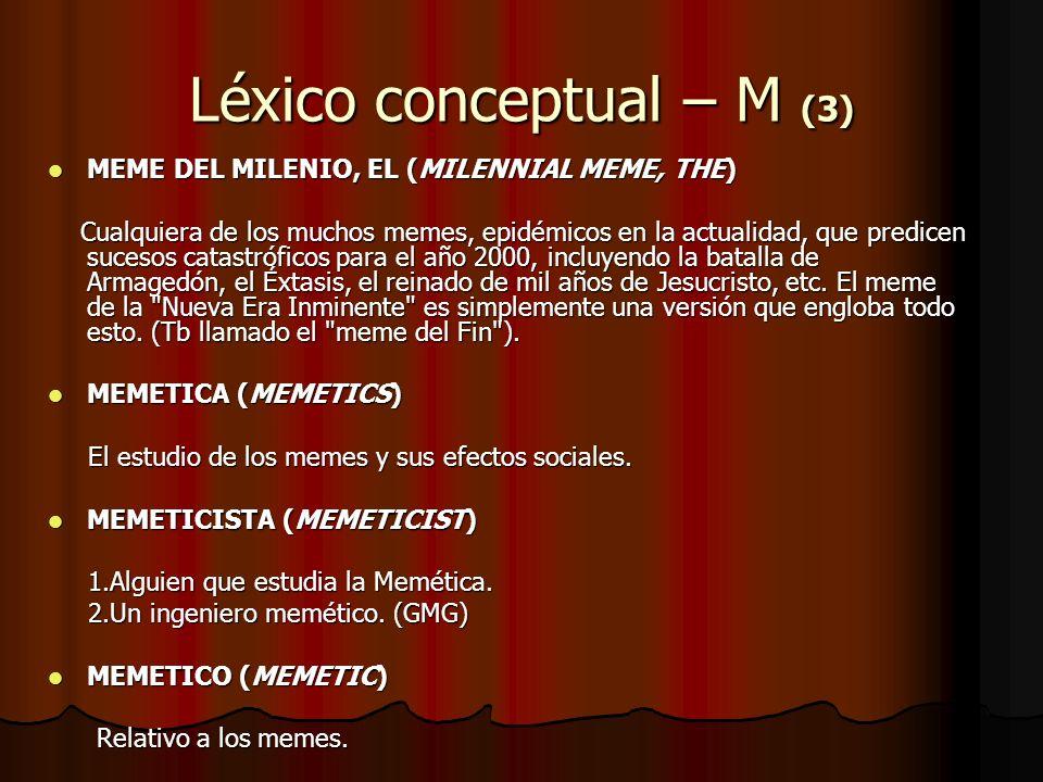 Léxico conceptual – M (3) MEME DEL MILENIO, EL (MILENNIAL MEME, THE) MEME DEL MILENIO, EL (MILENNIAL MEME, THE) Cualquiera de los muchos memes, epidém
