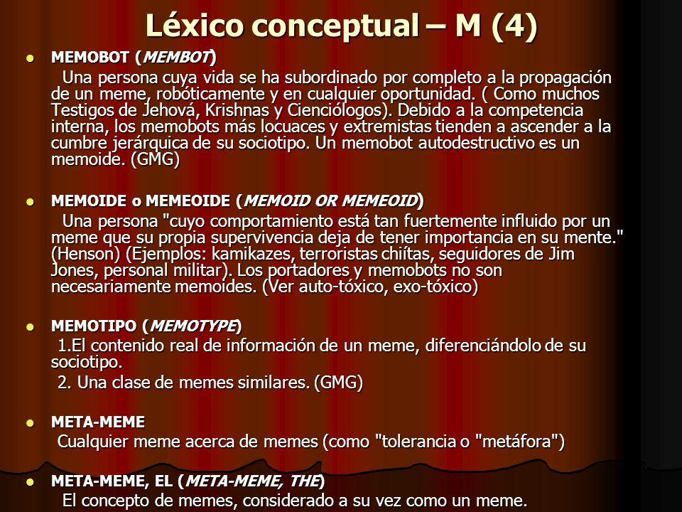 Léxico conceptual – M (4) MEMOBOT (MEMBOT ) MEMOBOT (MEMBOT ) Una persona cuya vida se ha subordinado por completo a la propagación de un meme, robóti