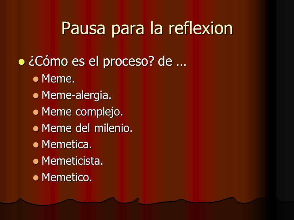 Pausa para la reflexion ¿Cómo es el proceso? de … ¿Cómo es el proceso? de … Meme. Meme. Meme-alergia. Meme-alergia. Meme complejo. Meme complejo. Meme
